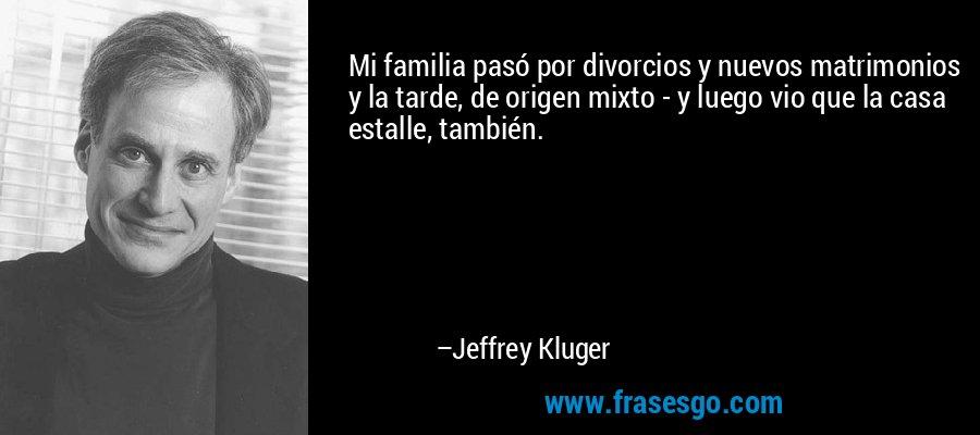 Mi familia pasó por divorcios y nuevos matrimonios y la tarde, de origen mixto - y luego vio que la casa estalle, también. – Jeffrey Kluger