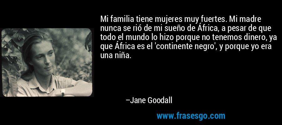 Mi familia tiene mujeres muy fuertes. Mi madre nunca se rió de mi sueño de África, a pesar de que todo el mundo lo hizo porque no tenemos dinero, ya que África es el 'continente negro', y porque yo era una niña. – Jane Goodall