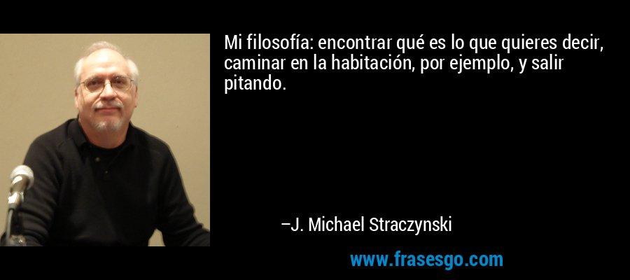 Mi filosofía: encontrar qué es lo que quieres decir, caminar en la habitación, por ejemplo, y salir pitando. – J. Michael Straczynski