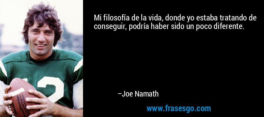 Mi filosofía de la vida, donde yo estaba tratando de conseguir, podría haber sido un poco diferente. – Joe Namath