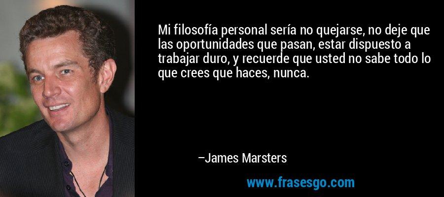 Mi filosofía personal sería no quejarse, no deje que las oportunidades que pasan, estar dispuesto a trabajar duro, y recuerde que usted no sabe todo lo que crees que haces, nunca. – James Marsters
