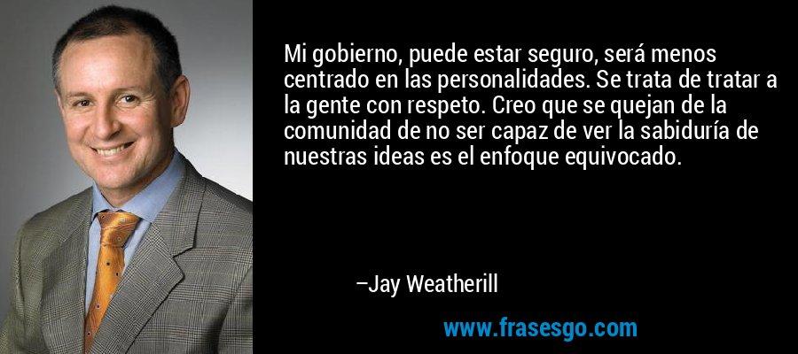 Mi gobierno, puede estar seguro, será menos centrado en las personalidades. Se trata de tratar a la gente con respeto. Creo que se quejan de la comunidad de no ser capaz de ver la sabiduría de nuestras ideas es el enfoque equivocado. – Jay Weatherill