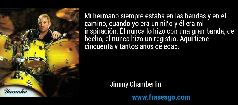 Mi hermano siempre estaba en las bandas y en el camino, cuando yo era un niño y él era mi inspiración. Él nunca lo hizo con una gran banda, de hecho, él nunca hizo un registro. Aquí tiene cincuenta y tantos años de edad. – Jimmy Chamberlin