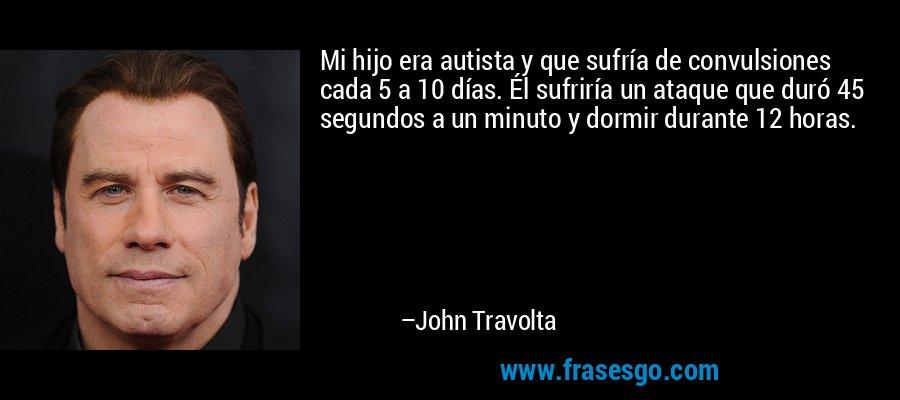 Mi hijo era autista y que sufría de convulsiones cada 5 a 10 días. Él sufriría un ataque que duró 45 segundos a un minuto y dormir durante 12 horas. – John Travolta