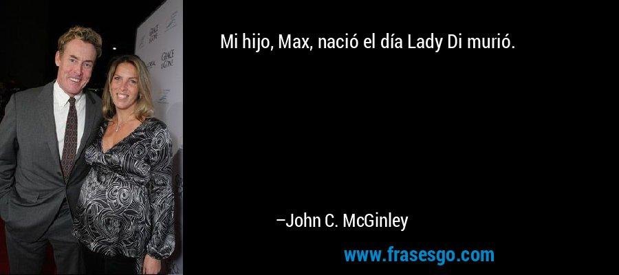 Mi hijo, Max, nació el día Lady Di murió. – John C. McGinley