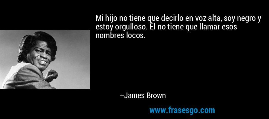 Mi hijo no tiene que decirlo en voz alta, soy negro y estoy orgulloso. Él no tiene que llamar esos nombres locos. – James Brown