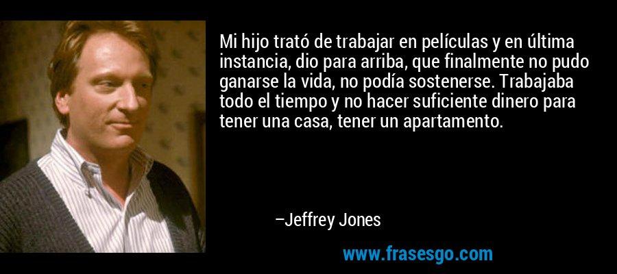 Mi hijo trató de trabajar en películas y en última instancia, dio para arriba, que finalmente no pudo ganarse la vida, no podía sostenerse. Trabajaba todo el tiempo y no hacer suficiente dinero para tener una casa, tener un apartamento. – Jeffrey Jones