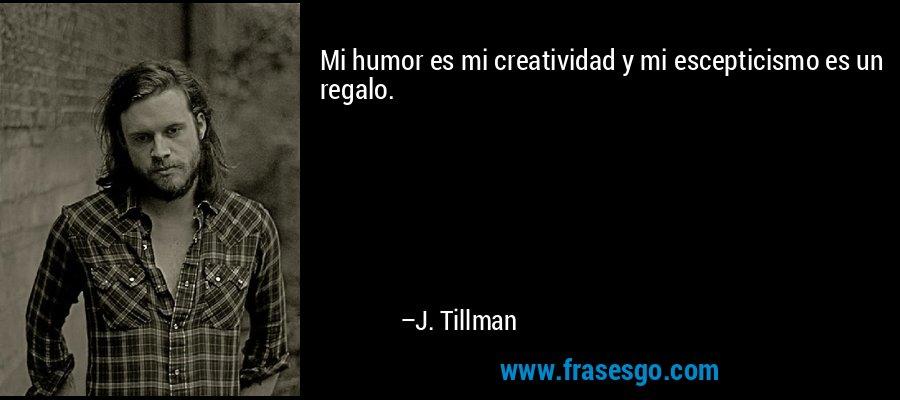Mi humor es mi creatividad y mi escepticismo es un regalo. – J. Tillman