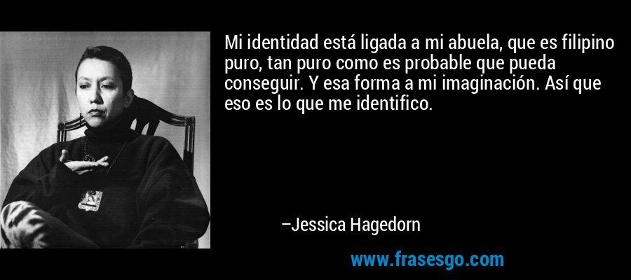 Mi identidad está ligada a mi abuela, que es filipino puro, tan puro como es probable que pueda conseguir. Y esa forma a mi imaginación. Así que eso es lo que me identifico. – Jessica Hagedorn