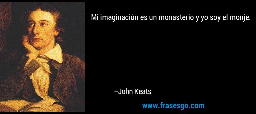 Mi imaginación es un monasterio y yo soy el monje. – John Keats