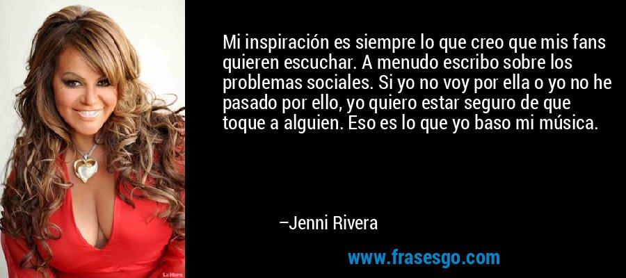 Mi inspiración es siempre lo que creo que mis fans quieren escuchar. A menudo escribo sobre los problemas sociales. Si yo no voy por ella o yo no he pasado por ello, yo quiero estar seguro de que toque a alguien. Eso es lo que yo baso mi música. – Jenni Rivera