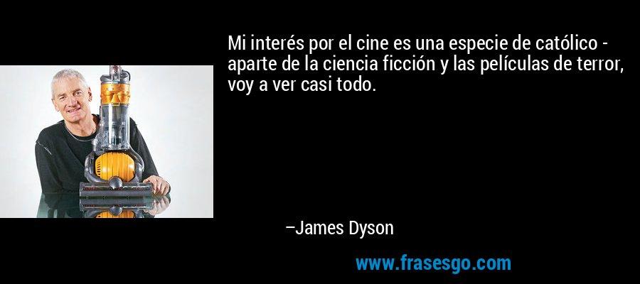 Mi interés por el cine es una especie de católico - aparte de la ciencia ficción y las películas de terror, voy a ver casi todo. – James Dyson