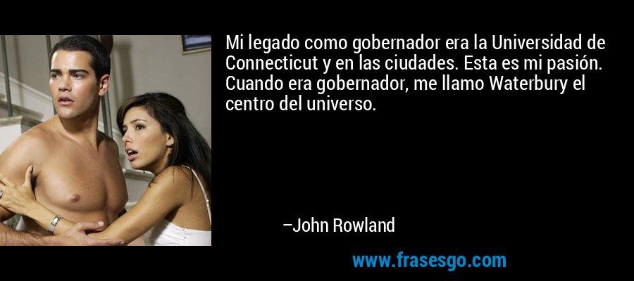 Mi legado como gobernador era la Universidad de Connecticut y en las ciudades. Esta es mi pasión. Cuando era gobernador, me llamo Waterbury el centro del universo. – John Rowland
