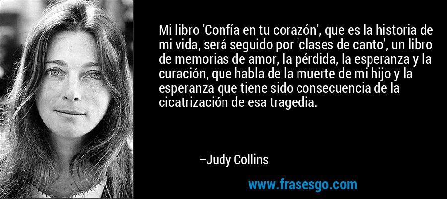 Mi libro 'Confía en tu corazón', que es la historia de mi vida, será seguido por 'clases de canto', un libro de memorias de amor, la pérdida, la esperanza y la curación, que habla de la muerte de mi hijo y la esperanza que tiene sido consecuencia de la cicatrización de esa tragedia. – Judy Collins
