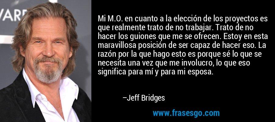 Mi M.O. en cuanto a la elección de los proyectos es que realmente trato de no trabajar. Trato de no hacer los guiones que me se ofrecen. Estoy en esta maravillosa posición de ser capaz de hacer eso. La razón por la que hago esto es porque sé lo que se necesita una vez que me involucro, lo que eso significa para mí y para mi esposa. – Jeff Bridges