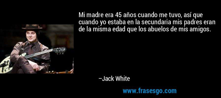 Mi madre era 45 años cuando me tuvo, así que cuando yo estaba en la secundaria mis padres eran de la misma edad que los abuelos de mis amigos. – Jack White