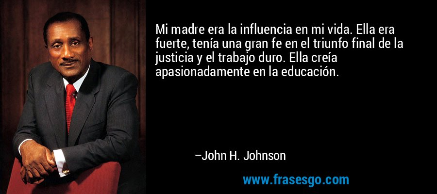 Mi madre era la influencia en mi vida. Ella era fuerte, tenía una gran fe en el triunfo final de la justicia y el trabajo duro. Ella creía apasionadamente en la educación. – John H. Johnson