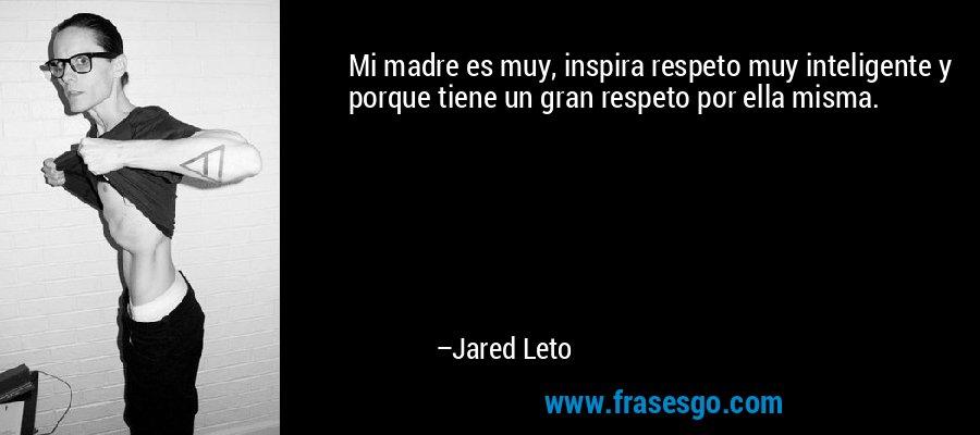 Mi madre es muy, inspira respeto muy inteligente y porque tiene un gran respeto por ella misma. – Jared Leto