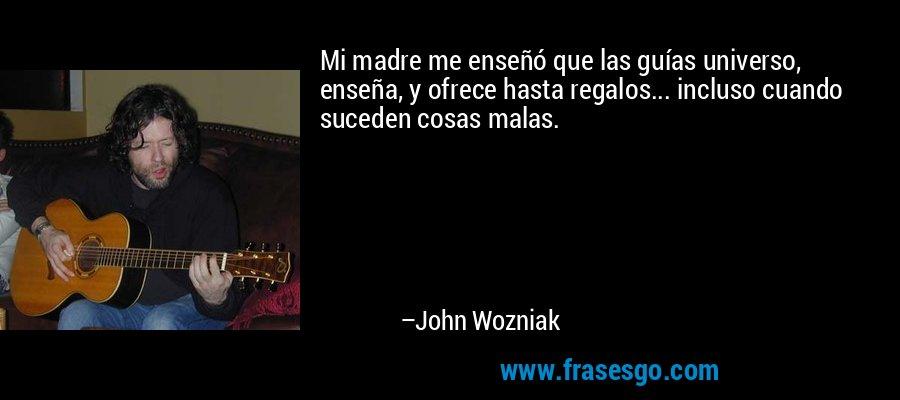 Mi madre me enseñó que las guías universo, enseña, y ofrece hasta regalos... incluso cuando suceden cosas malas. – John Wozniak