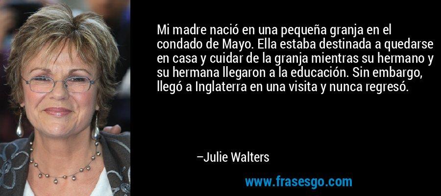 Mi madre nació en una pequeña granja en el condado de Mayo. Ella estaba destinada a quedarse en casa y cuidar de la granja mientras su hermano y su hermana llegaron a la educación. Sin embargo, llegó a Inglaterra en una visita y nunca regresó. – Julie Walters