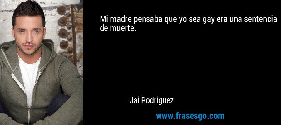 Mi madre pensaba que yo sea gay era una sentencia de muerte. – Jai Rodriguez