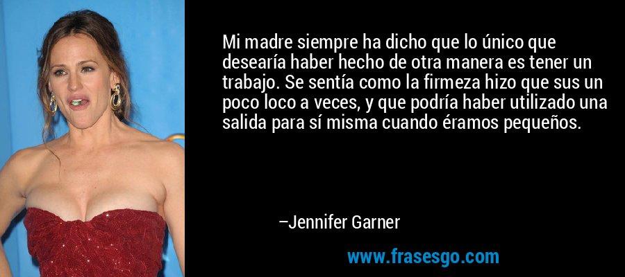 Mi madre siempre ha dicho que lo único que desearía haber hecho de otra manera es tener un trabajo. Se sentía como la firmeza hizo que sus un poco loco a veces, y que podría haber utilizado una salida para sí misma cuando éramos pequeños. – Jennifer Garner