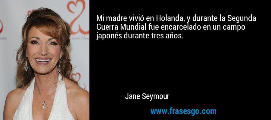 Mi madre vivió en Holanda, y durante la Segunda Guerra Mundial fue encarcelado en un campo japonés durante tres años. – Jane Seymour