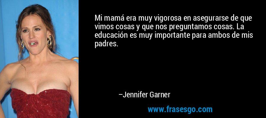 Mi mamá era muy vigorosa en asegurarse de que vimos cosas y que nos preguntamos cosas. La educación es muy importante para ambos de mis padres. – Jennifer Garner