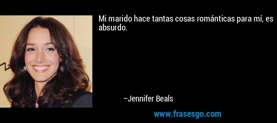 Mi marido hace tantas cosas románticas para mí, es absurdo. – Jennifer Beals
