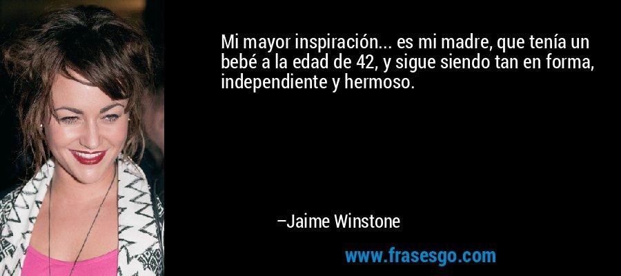Mi mayor inspiración... es mi madre, que tenía un bebé a la edad de 42, y sigue siendo tan en forma, independiente y hermoso. – Jaime Winstone