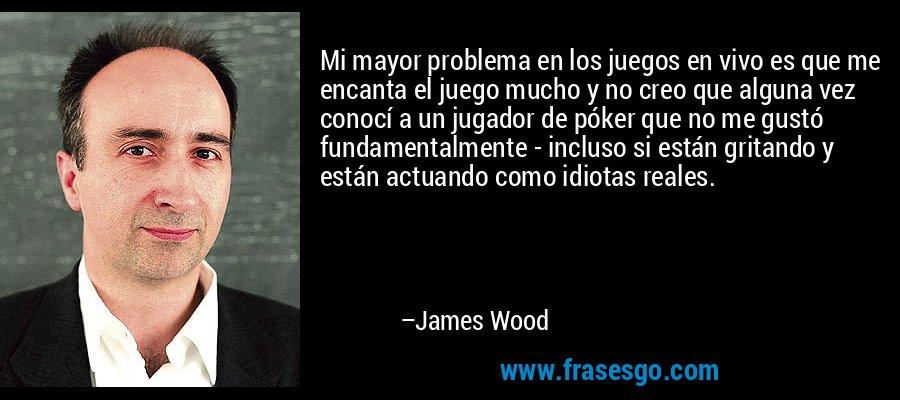 Mi mayor problema en los juegos en vivo es que me encanta el juego mucho y no creo que alguna vez conocí a un jugador de póker que no me gustó fundamentalmente - incluso si están gritando y están actuando como idiotas reales. – James Wood
