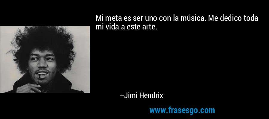 Mi meta es ser uno con la música. Me dedico toda mi vida a este arte. – Jimi Hendrix