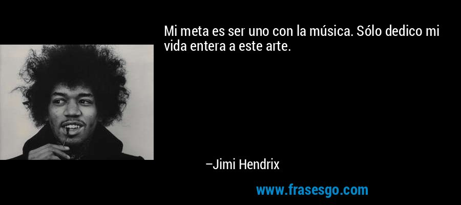 Mi meta es ser uno con la música. Sólo dedico mi vida entera a este arte. – Jimi Hendrix