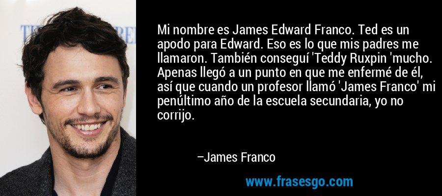 Mi nombre es James Edward Franco. Ted es un apodo para Edward. Eso es lo que mis padres me llamaron. También conseguí 'Teddy Ruxpin 'mucho. Apenas llegó a un punto en que me enfermé de él, así que cuando un profesor llamó 'James Franco' mi penúltimo año de la escuela secundaria, yo no corrijo. – James Franco