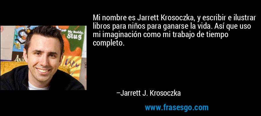 Mi nombre es Jarrett Krosoczka, y escribir e ilustrar libros para niños para ganarse la vida. Así que uso mi imaginación como mi trabajo de tiempo completo. – Jarrett J. Krosoczka