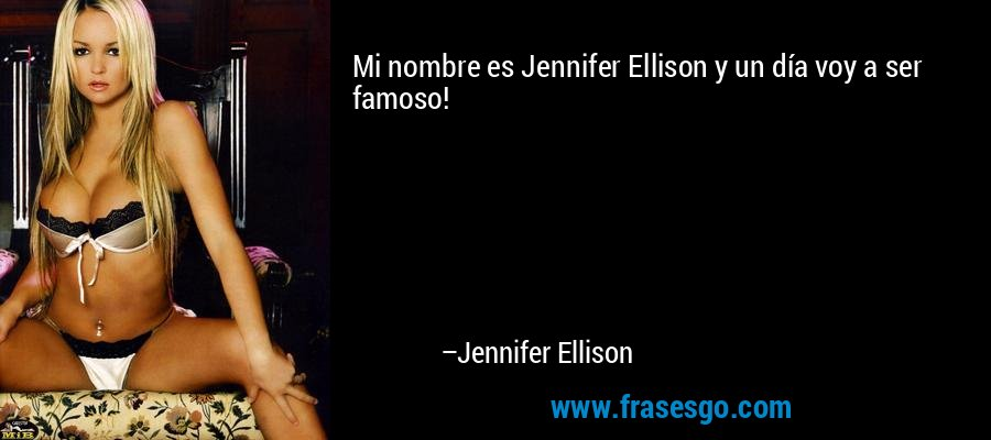 Mi nombre es Jennifer Ellison y un día voy a ser famoso! – Jennifer Ellison
