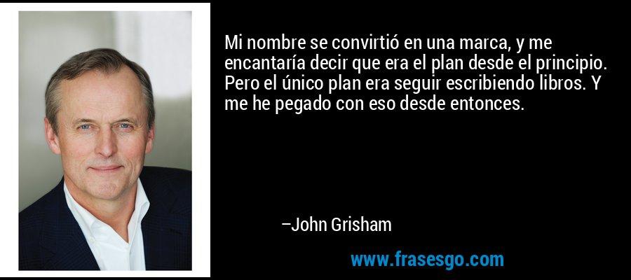 Mi nombre se convirtió en una marca, y me encantaría decir que era el plan desde el principio. Pero el único plan era seguir escribiendo libros. Y me he pegado con eso desde entonces. – John Grisham