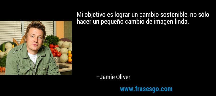 Mi objetivo es lograr un cambio sostenible, no sólo hacer un pequeño cambio de imagen linda. – Jamie Oliver