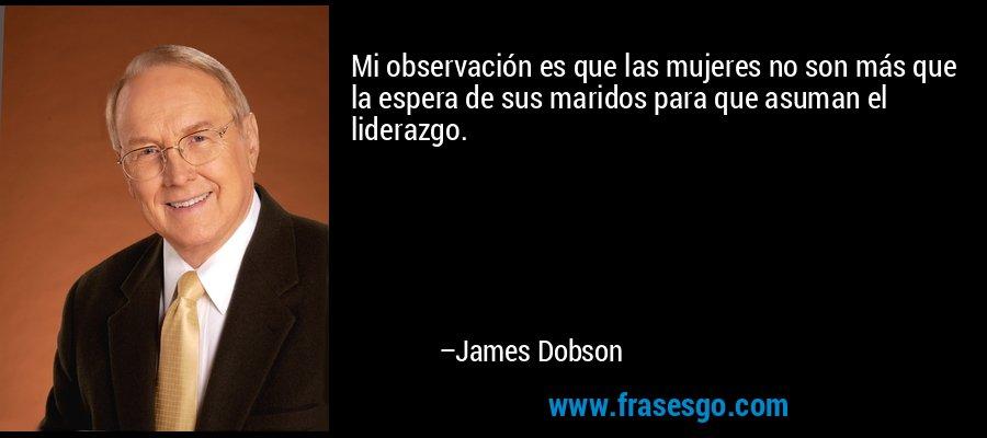 Mi observación es que las mujeres no son más que la espera de sus maridos para que asuman el liderazgo. – James Dobson