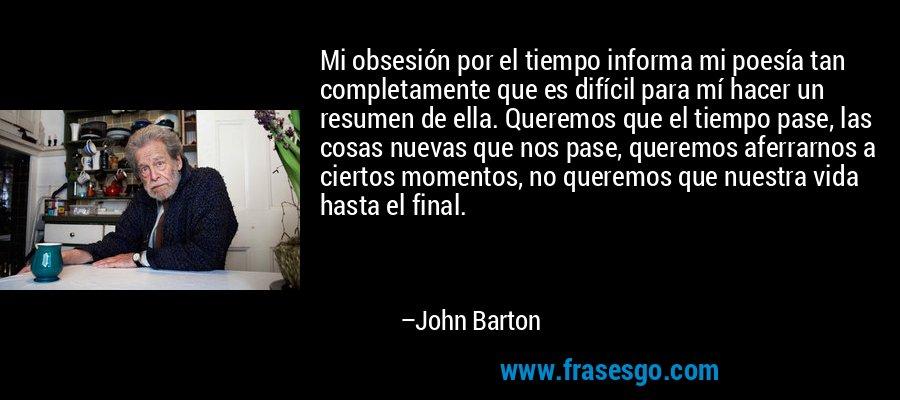 Mi obsesión por el tiempo informa mi poesía tan completamente que es difícil para mí hacer un resumen de ella. Queremos que el tiempo pase, las cosas nuevas que nos pase, queremos aferrarnos a ciertos momentos, no queremos que nuestra vida hasta el final. – John Barton