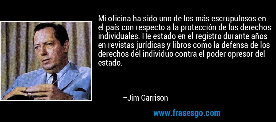Mi oficina ha sido uno de los más escrupulosos en el país con respecto a la protección de los derechos individuales. He estado en el registro durante años en revistas jurídicas y libros como la defensa de los derechos del individuo contra el poder opresor del estado. – Jim Garrison