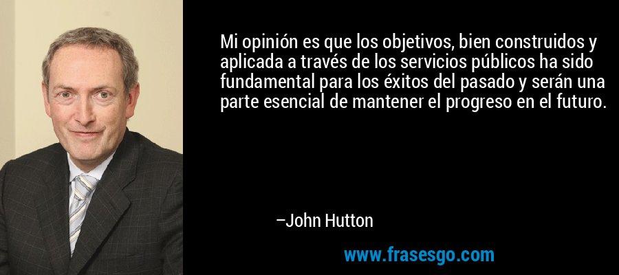 Mi opinión es que los objetivos, bien construidos y aplicada a través de los servicios públicos ha sido fundamental para los éxitos del pasado y serán una parte esencial de mantener el progreso en el futuro. – John Hutton