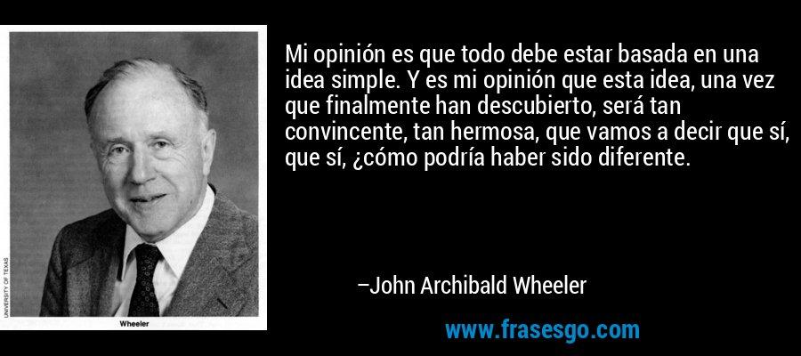 Mi opinión es que todo debe estar basada en una idea simple. Y es mi opinión que esta idea, una vez que finalmente han descubierto, será tan convincente, tan hermosa, que vamos a decir que sí, que sí, ¿cómo podría haber sido diferente. – John Archibald Wheeler