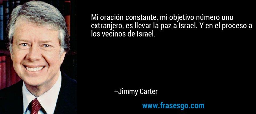 Mi oración constante, mi objetivo número uno extranjero, es llevar la paz a Israel. Y en el proceso a los vecinos de Israel. – Jimmy Carter