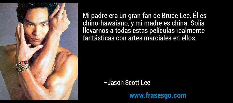 Mi padre era un gran fan de Bruce Lee. Él es chino-hawaiano, y mi madre es china. Solía llevarnos a todas estas películas realmente fantásticas con artes marciales en ellos. – Jason Scott Lee