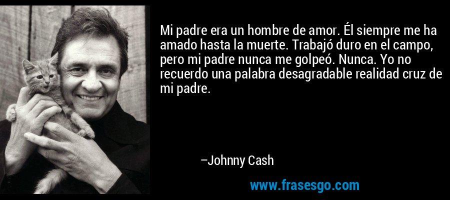 Mi padre era un hombre de amor. Él siempre me ha amado hasta la muerte. Trabajó duro en el campo, pero mi padre nunca me golpeó. Nunca. Yo no recuerdo una palabra desagradable realidad cruz de mi padre. – Johnny Cash