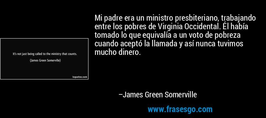 Mi padre era un ministro presbiteriano, trabajando entre los pobres de Virginia Occidental. Él había tomado lo que equivalía a un voto de pobreza cuando aceptó la llamada y así nunca tuvimos mucho dinero. – James Green Somerville