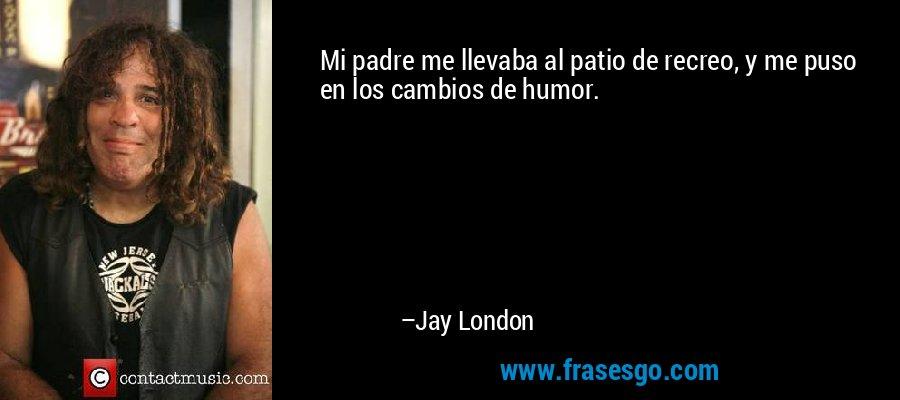 Mi padre me llevaba al patio de recreo, y me puso en los cambios de humor. – Jay London