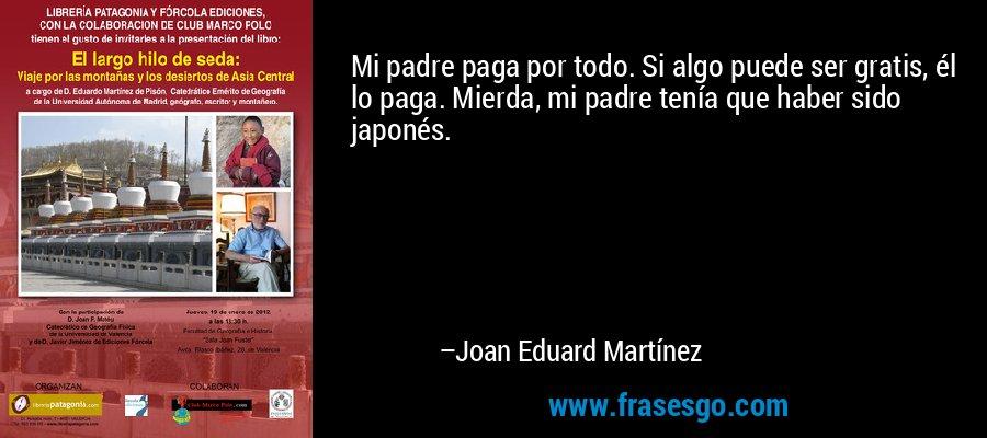 Mi padre paga por todo. Si algo puede ser gratis, él lo paga. Mierda, mi padre tenía que haber sido japonés. – Joan Eduard Martínez