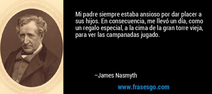 Mi padre siempre estaba ansioso por dar placer a sus hijos. En consecuencia, me llevó un día, como un regalo especial, a la cima de la gran torre vieja, para ver las campanadas jugado. – James Nasmyth